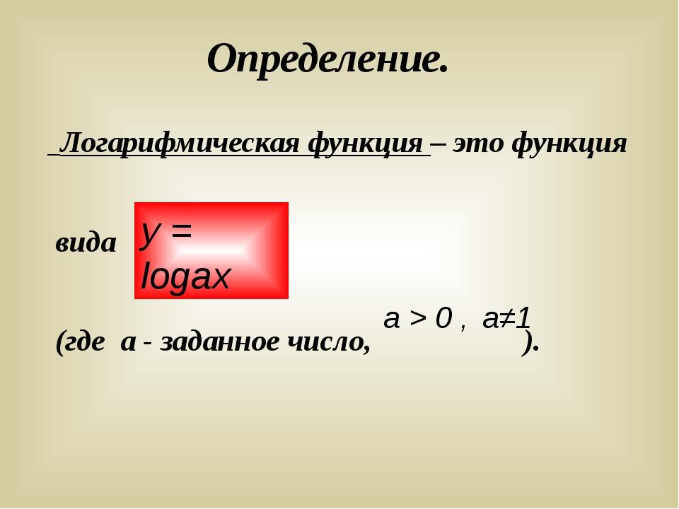Определение. Логарифмическая функция – это функция вида (где а - заданное чис...