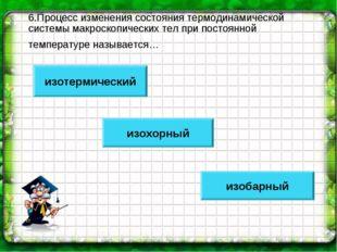 6.Процесс изменения состояния термодинамической системы макроскопических тел