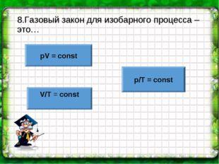 8.Газовый закон для изобарного процесса – это… pV = const V/T = const p/T = c