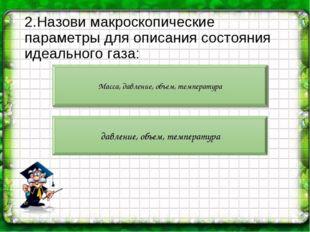 2.Назови макроскопические параметры для описания состояния идеального газа: М