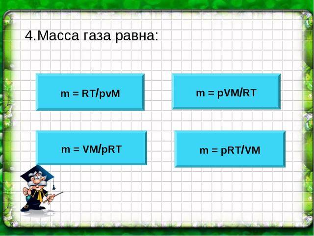 4.Масса газа равна: m = RT/pvM m = pVM/RT m = VM/pRT m = pRT/VM