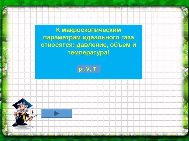 К макроскопическим параметрам идеального газа относятся: давление, объем и те...