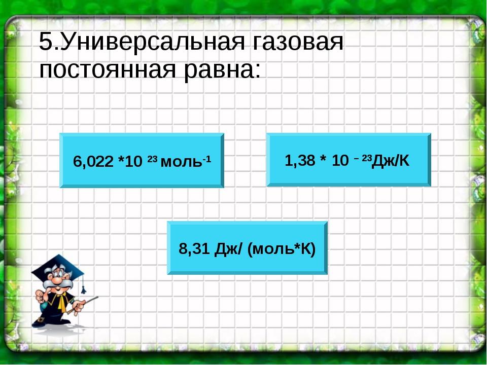 5.Универсальная газовая постоянная равна: 6,022 *10 23 моль-1 1,38 * 10 – 23Д...