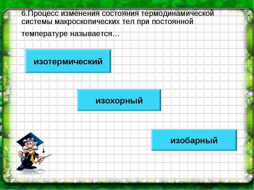 6.Процесс изменения состояния термодинамической системы макроскопических тел...