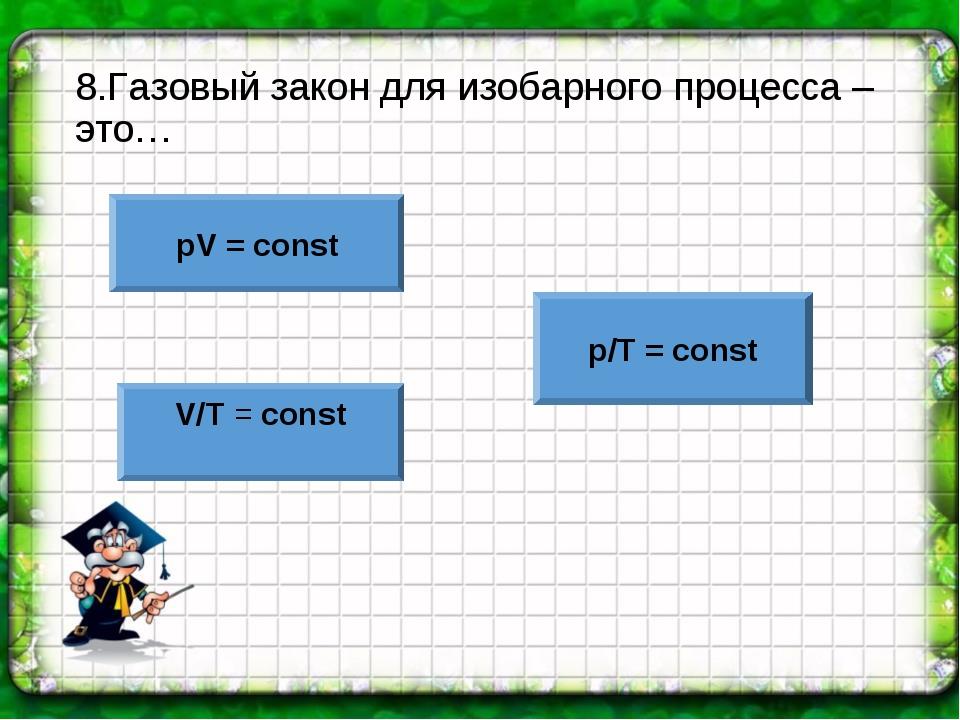 8.Газовый закон для изобарного процесса – это… pV = const V/T = const p/T = c...