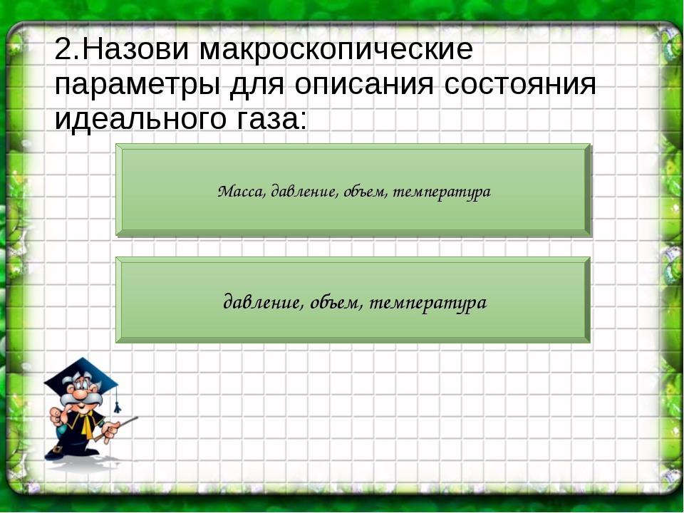 2.Назови макроскопические параметры для описания состояния идеального газа: М...