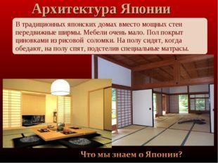 В традиционных японских домах вместо мощных стен передвижные ширмы. Мебели оч