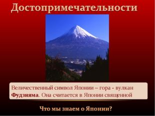 Величественный символ Японии – гора - вулкан Фудзияма. Она считается в Японии