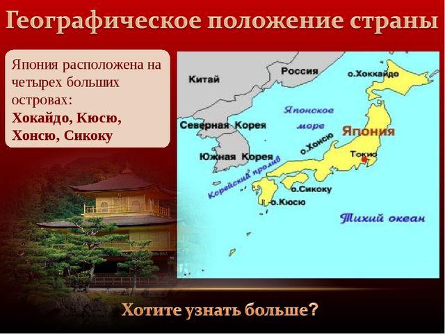 Япония расположена на четырех больших островах: Хокайдо, Кюсю, Хонсю, Сикоку