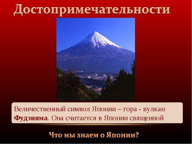 Величественный символ Японии – гора - вулкан Фудзияма. Она считается в Японии...
