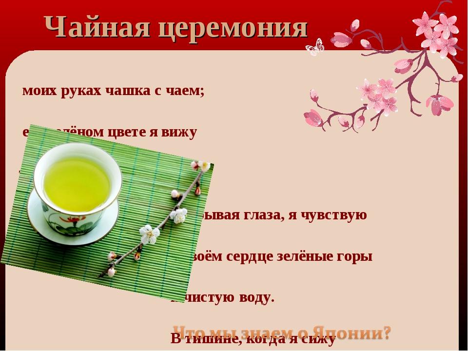 В моих руках чашка с чаем; в его зелёном цвете я вижу отражение самой природы...