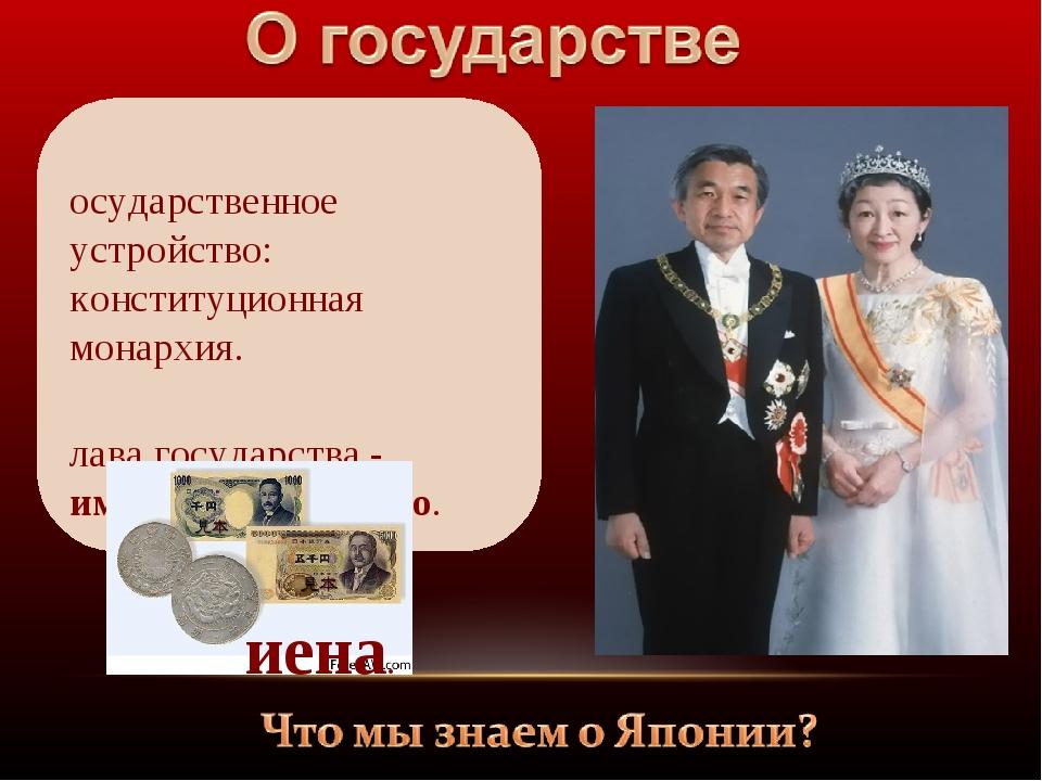 Государственное устройство: конституционная монархия. Глава государства - имп...