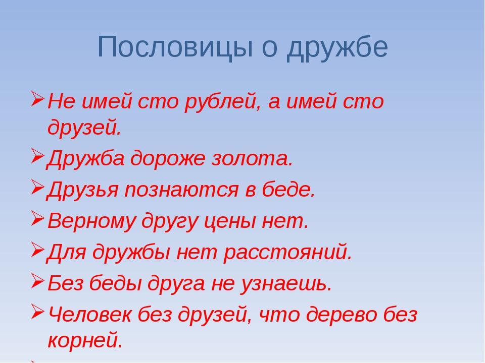 Пословицы о дружбе Не имей сто рублей, а имей сто друзей. Дружба дороже золот...