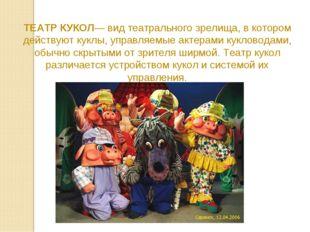 ТЕАТР КУКОЛ— вид театрального зрелища, в котором действуют куклы, управляемые