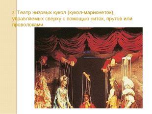 2. Театр низовых кукол (кукол-марионеток), управляемых сверху с помощью ниток