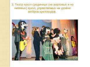 3. Театр кукол срединных (не верховых и не низовых) кукол, управляемых на уро