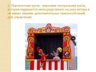 2. Перчаточная кукла - верховая театральная кукла, которая надевается непосре