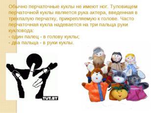 Обычно перчаточные куклы не имеют ног. Туловищем перчаточной куклы является р