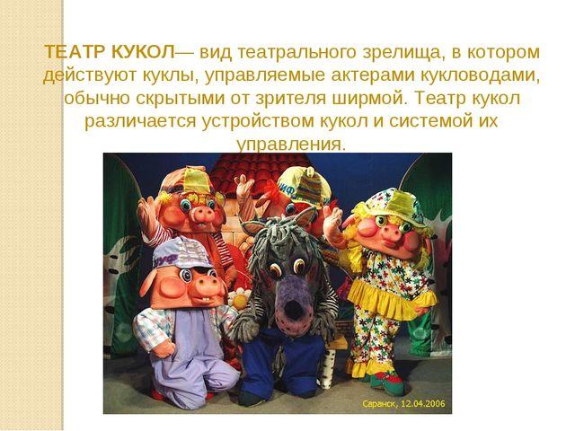 ТЕАТР КУКОЛ— вид театрального зрелища, в котором действуют куклы, управляемые...