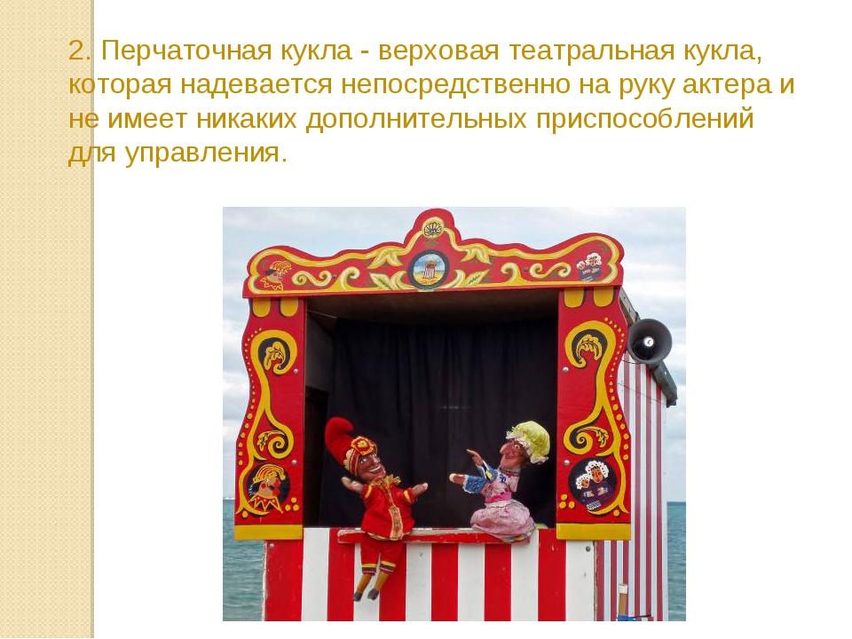 2. Перчаточная кукла - верховая театральная кукла, которая надевается непосре...