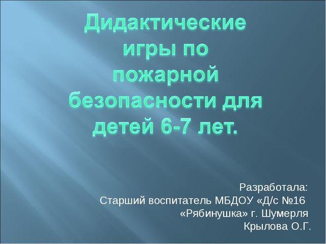 Разработала: Старший воспитатель МБДОУ «Д/с №16 «Рябинушка» г. Шумерля Крылов...