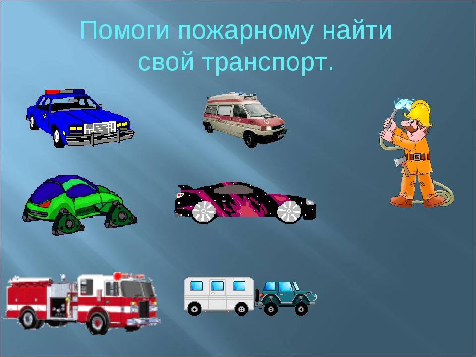 Помоги пожарному найти свой транспорт.
