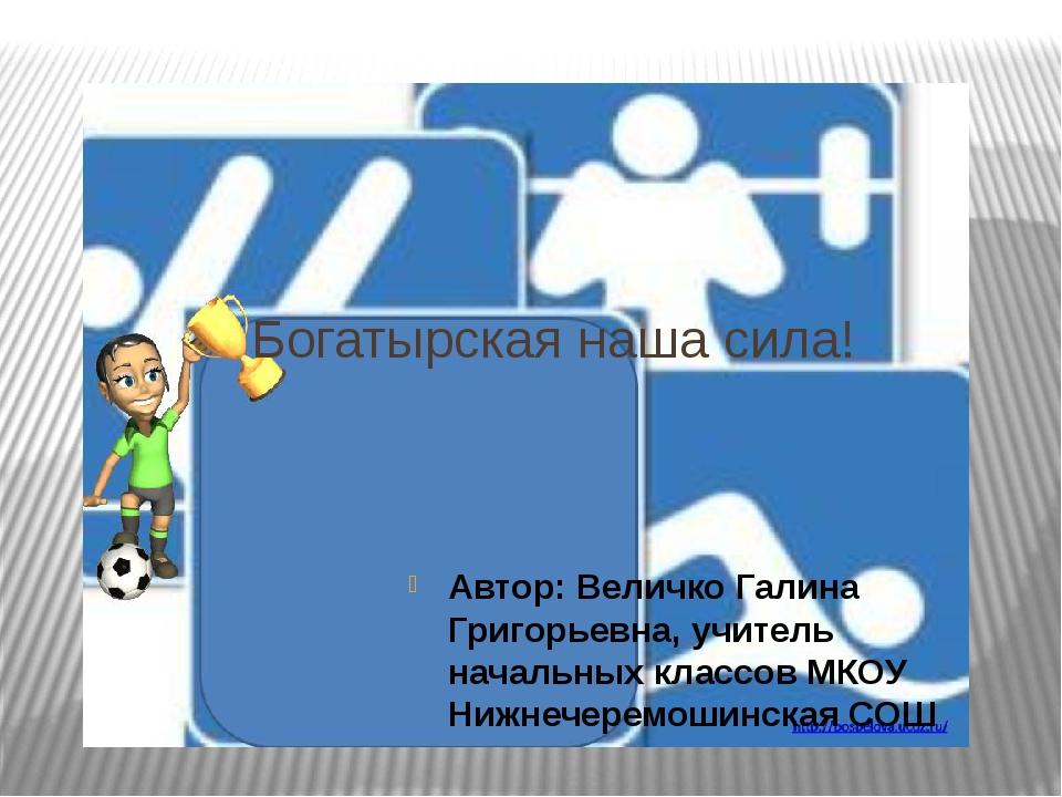 Богатырская наша сила! Автор: Величко Галина Григорьевна, учитель начальных...