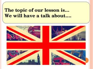 The topic of our lesson is… We will have a talk about….
