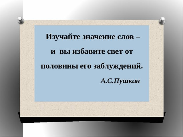 Изучайте значение слов – и вы избавите свет от половины его заблуждений. А.С...