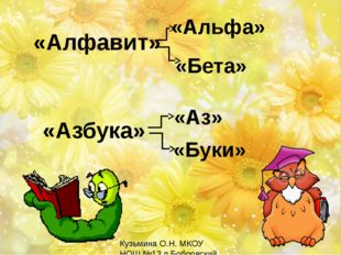 «Алфавит» «Альфа» «Бета» «Азбука» «Аз» «Буки» Кузьмина О.Н. МКОУ НОШ №13 п.Б