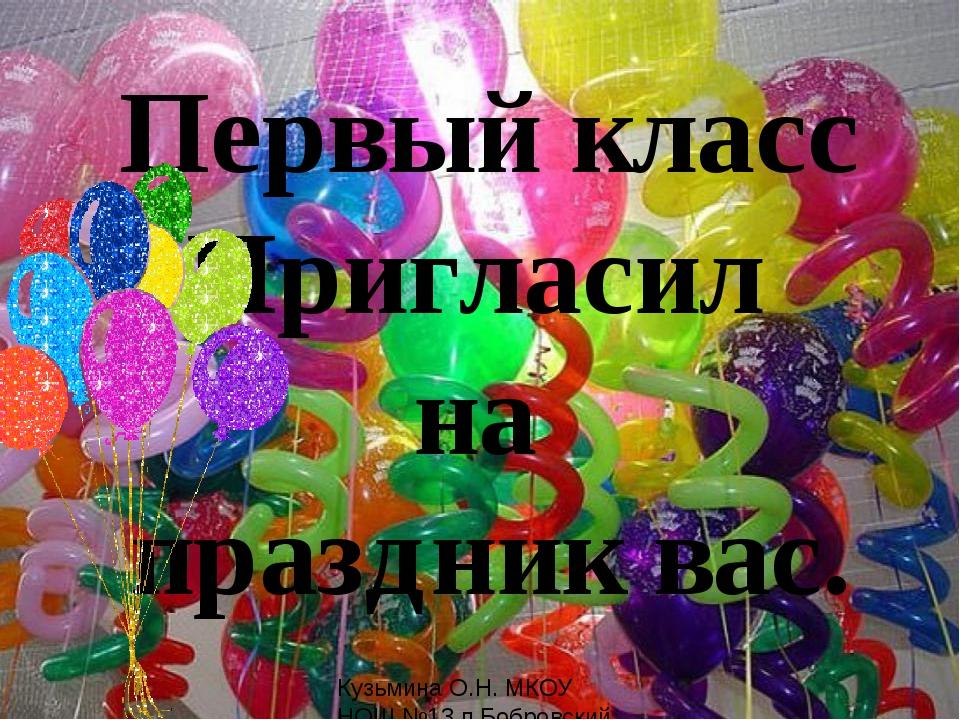 Первый класс Пригласил на праздник вас. Кузьмина О.Н. МКОУ НОШ №13 п.Бобровс...