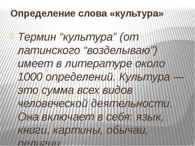 """Определение слова «культура» Термин """"культура"""" (от латинского """"возделываю"""") и..."""