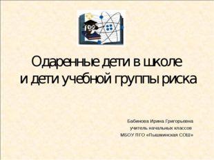 Одаренные дети в школе и дети учебной группы риска Бабинова Ирина Григорьевна