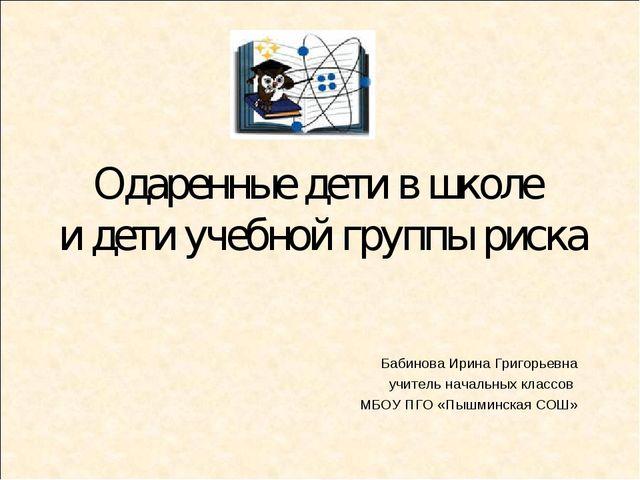Одаренные дети в школе и дети учебной группы риска Бабинова Ирина Григорьевна...