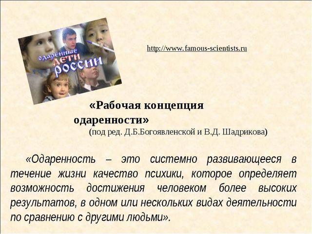 http://www.famous-scientists.ru «Рабочая концепция одаренности» (под ред. Д.Б...