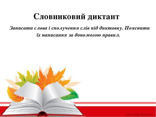 Словниковий диктант Записатислова і сполучення слів під диктовку. Пояснити...
