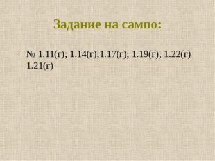 Задание на сампо: № 1.11(г); 1.14(г);1.17(г); 1.19(г); 1.22(г) 1.21(г)