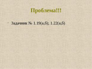 Проблема!!! Задачник № 1.19(а,б); 1.22(а,б)
