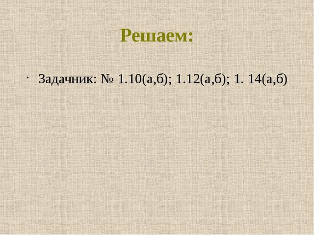 Решаем: Задачник: № 1.10(а,б); 1.12(а,б); 1. 14(а,б)