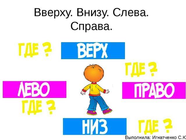 Вверху. Внизу. Слева. Справа. Выполнила: Игнатченко С.Ю.