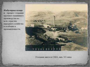 Угольная шахта в США, нач. XX века Индустриализация - процесс создания крупно
