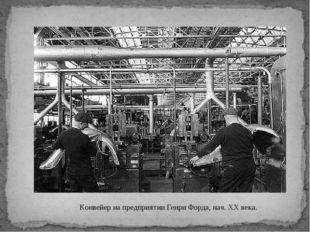 Конвейер на предприятии Генри Форда, нач. XX века.
