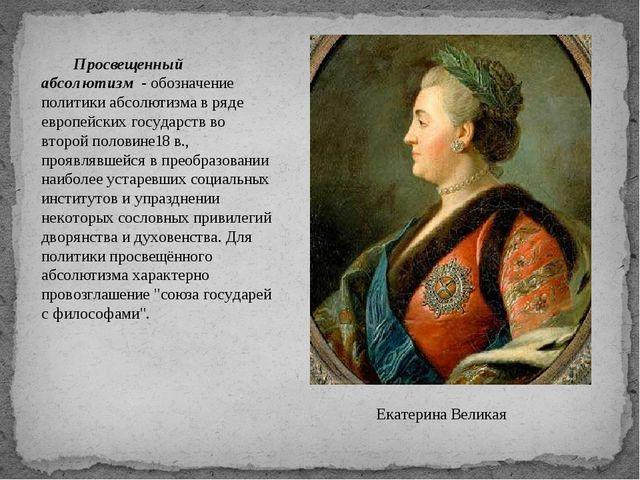 Екатерина Великая Просвещенный абсолютизм - обозначение политики абсолютизма...