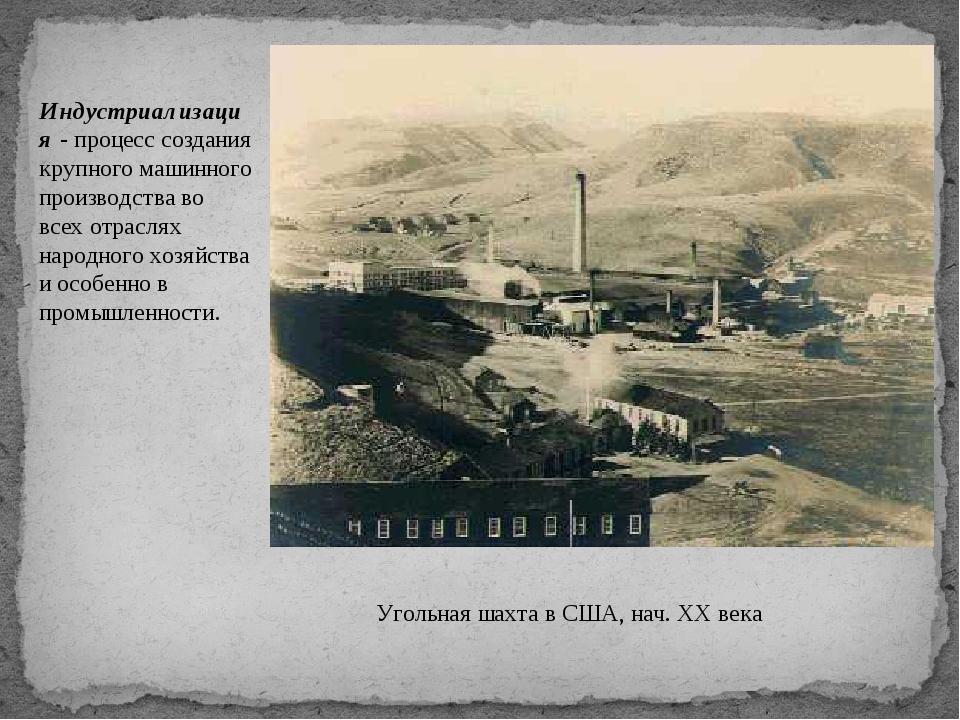 Угольная шахта в США, нач. XX века Индустриализация - процесс создания крупно...