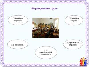 Формирование групп По выбору педагога. По желанию. По выбору лидера. Случайны