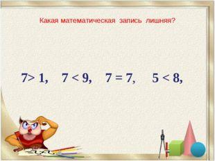 Какая математическая запись лишняя? 7> 1, 7 < 9, 7 = 7, 5 < 8,