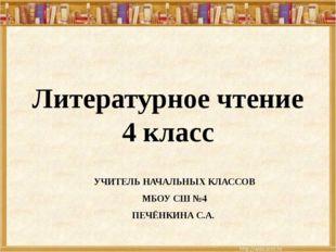 Литературное чтение 4 класс УЧИТЕЛЬ НАЧАЛЬНЫХ КЛАССОВ МБОУ СШ №4 ПЕЧЁНКИНА С.А.