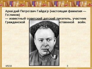 Арка́дий Петро́вич Гайда́р (настоящая фамилия — Го́ликов) — известный советск