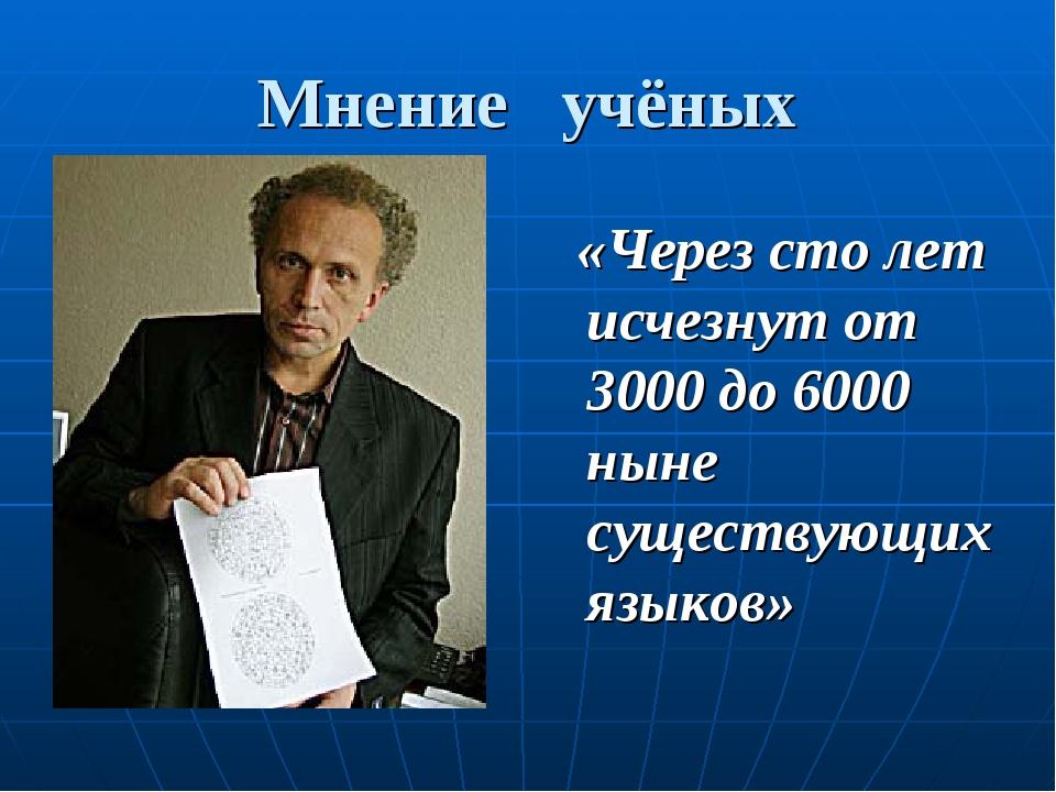 Мнение учёных «Через сто лет исчезнут от 3000 до 6000 ныне существующих языков»