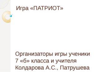Игра «ПАТРИОТ» Организаторы игры ученики 7 «б» класса и учителя Колдарова А.С